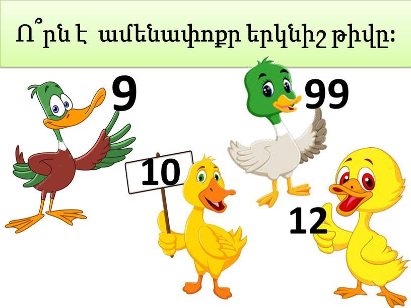 Ո՞րն է ամենափոքր երկնիշ թիվը: 10 9 12 99