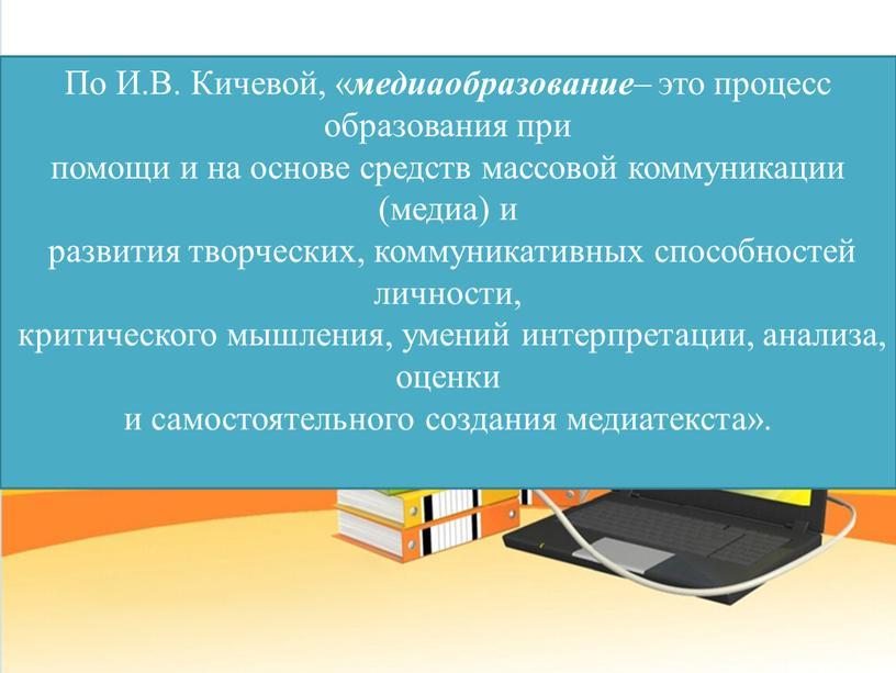 По И.В. Кичевой, « медиаобразование – это процесс образования при помощи и на основе средств массовой коммуникации (медиа) и развития творческих, коммуникативных способностей личности, критического…