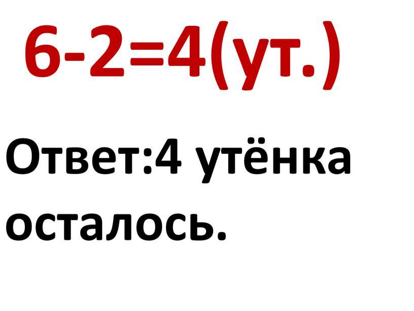 6-2=4(ут.) Ответ:4 утёнка осталось.