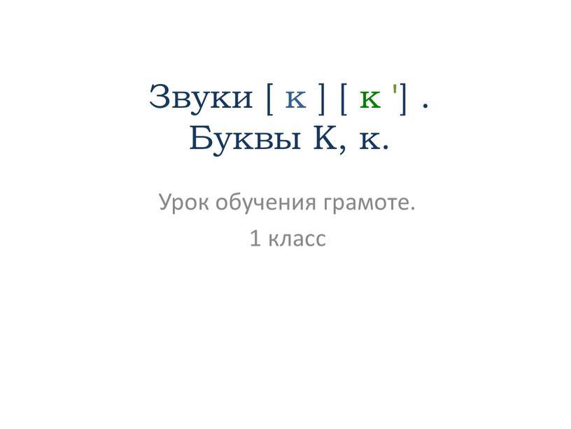 Звуки [ к ] [ к '] . Буквы К, к
