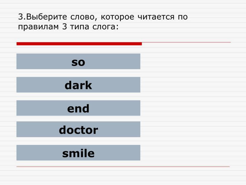 Выберите слово, которое читается по правилам 3 типа слога: so dark end doctor smile