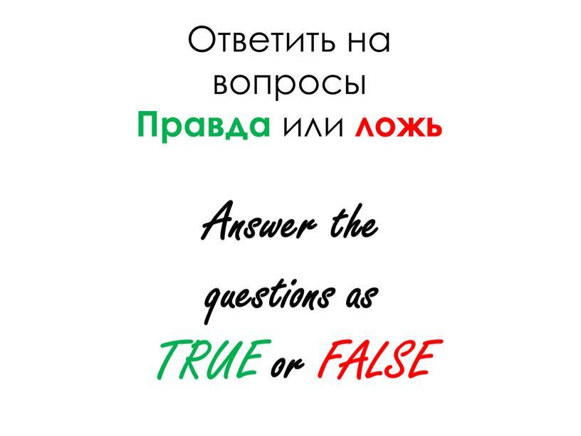 Ответить на вопросы Правда или ложь