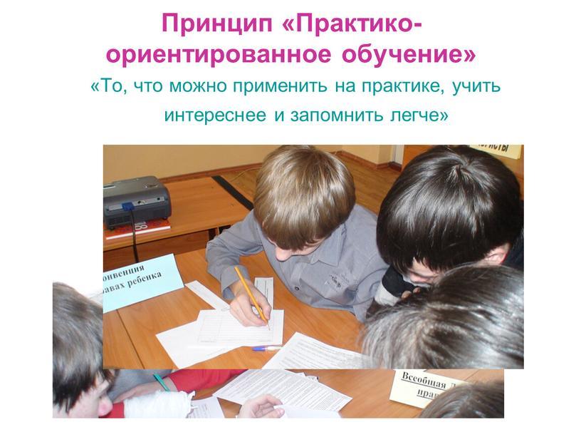 Принцип «Практико- ориентированное обучение» «То, что можно применить на практике, учить интереснее и запомнить легче»