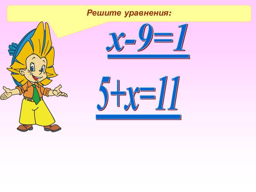 Решите уравнения: х-9=1 5+х=11