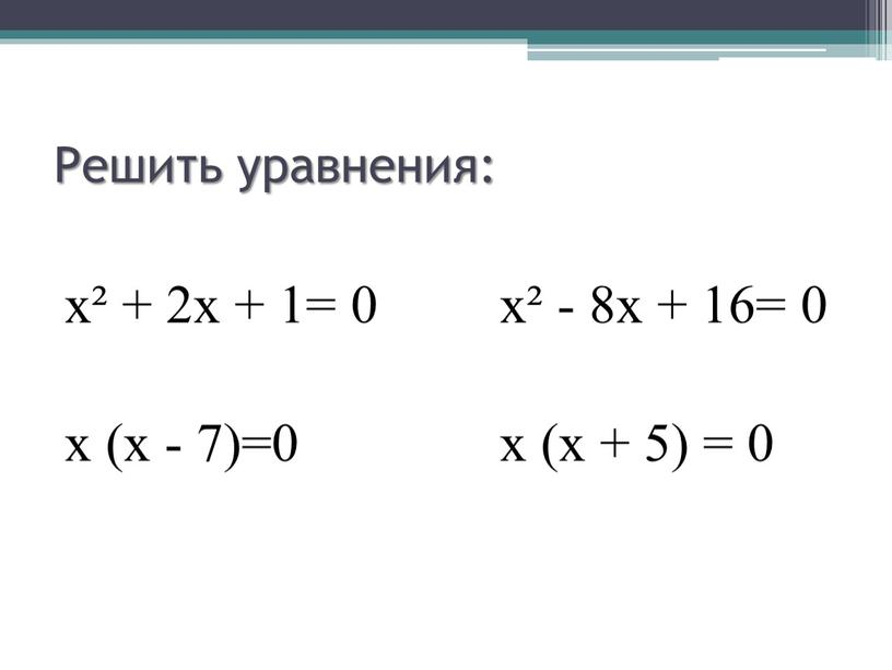 Решить уравнения: х² + 2х + 1= 0 х² - 8х + 16= 0 х (х - 7)=0 х (х + 5) = 0