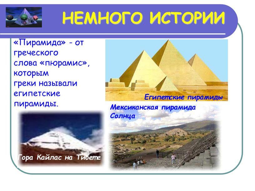НЕМНОГО ИСТОРИИ «Пирамида» - от греческого слова «пюрамис», которым греки называли египетские пирамиды