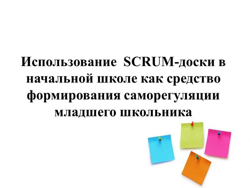 Использование SCRUM-доски в начальной школе как средство формирования саморегуляции младшего школьника