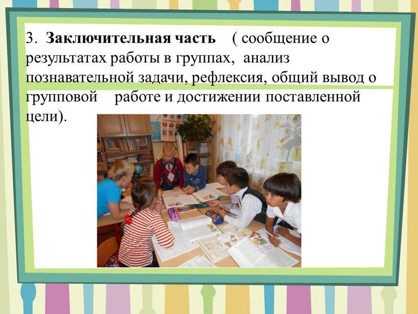 Заключительная часть ( сообщение о результатах работы в группах, анализ познавательной задачи, рефлексия, общий вывод о групповой работе и достижении поставленной цели)