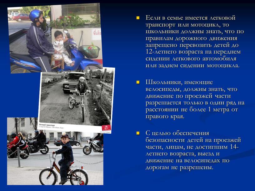 Если в семье имеется легковой транспорт или мотоцикл, то школьники должны знать, что по правилам дорожного движения запрещено перевозить детей до 12-летнего возраста на переднем…