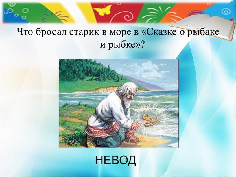 Что бросал старик в море в «Сказке о рыбаке и рыбке»?