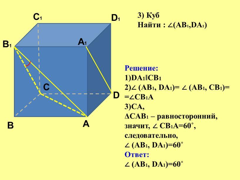 A A1 B B1 C C1 D D1 3) Куб Найти : ∠(АВ1,DА1)