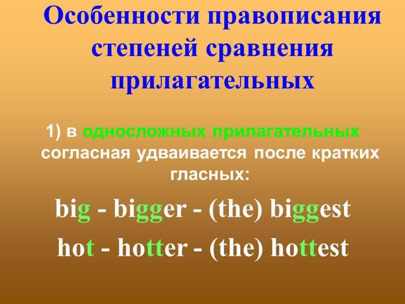 Особенности правописания степеней сравнения прилагательных 1) в односложных прилагательных согласная удваивается после кратких гласных: big - bigger - (the) biggest hot - hotter - (the)…