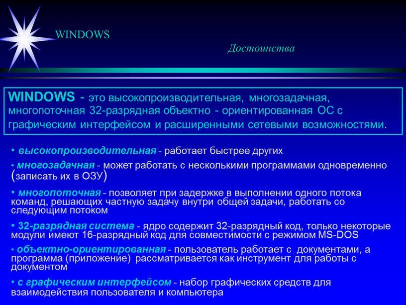 WINDOWS Достоинства WINDOWS - это высокопроизводительная, многозадачная, многопоточная 32-разрядная объектно - ориентированная