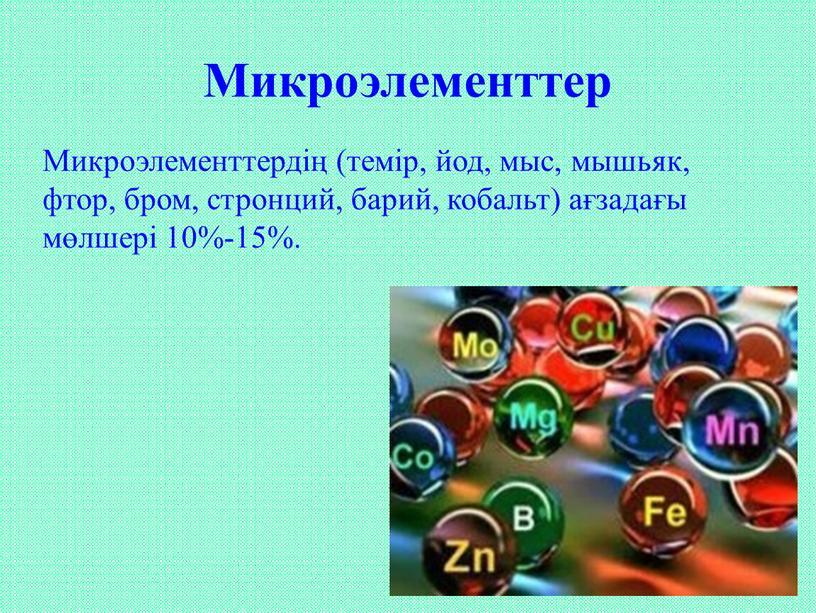 Микроэлементтер Микроэлементтердің (темір, йод, мыс, мышьяк, фтор, бром, стронций, барий, кобальт) ағзадағы мөлшері 10%-15%