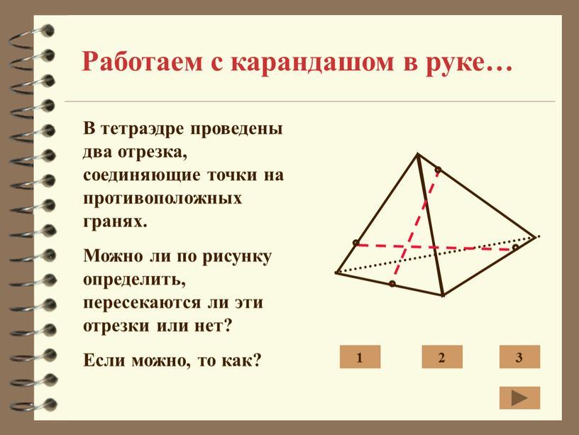 Работаем с карандашом в руке… В тетраэдре проведены два отрезка, соединяющие точки на противоположных гранях