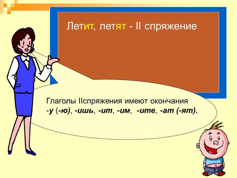 Глаголы IIспряжения имеют окончания - у ( -ю) , -ишь , -ит , -им , -ите , -ат (-ят)
