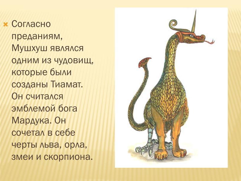 Согласно преданиям, Мушхуш являлся одним из чудовищ, которые были созданы