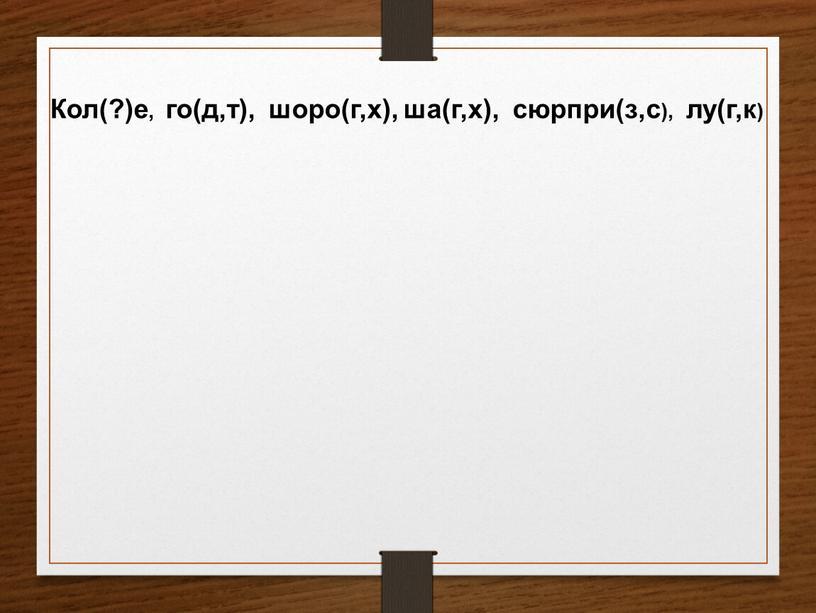 Кол(?)е, го(д,т), шоро(г,х), ша(г,х), сюрпри(з,с), лу(г,к)
