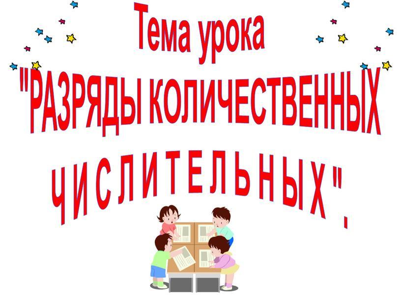 """Тема урока """"РАЗРЯДЫ КОЛИЧЕСТВЕННЫХ"""