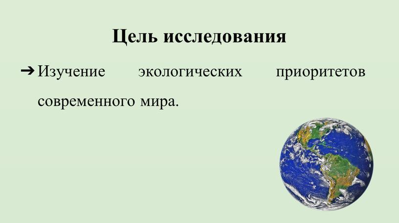 Цель исследования Изучение экологических приоритетов современного мира
