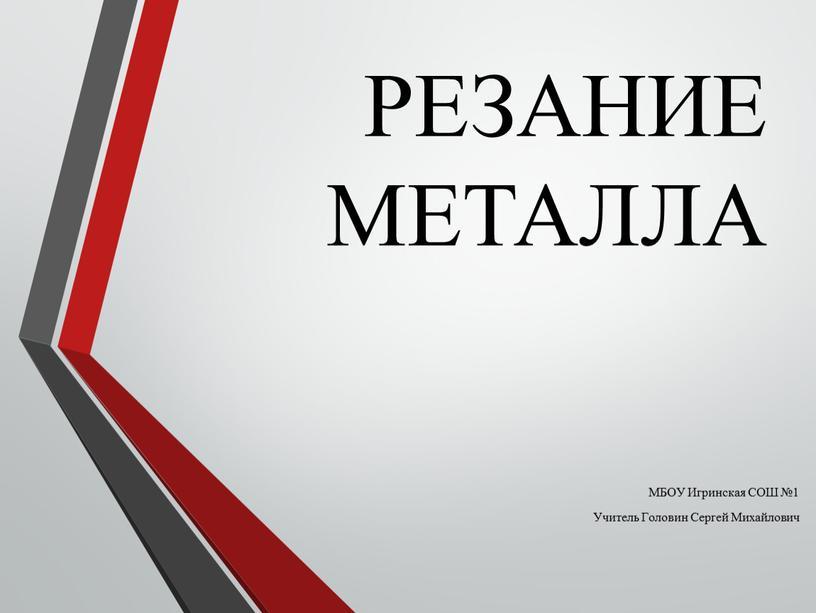 РЕЗАНИЕ МЕТАЛЛА МБОУ Игринская