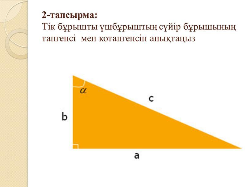 Тік бұрышты үшбұрыштың сүйір бұрышының тангенсі мен котангенсін анықтаңыз