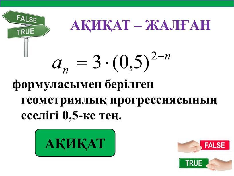 АҚИҚАТ – ЖАЛҒАН формуласымен берілген геометриялық прогрессиясының еселігі 0,5-ке тең