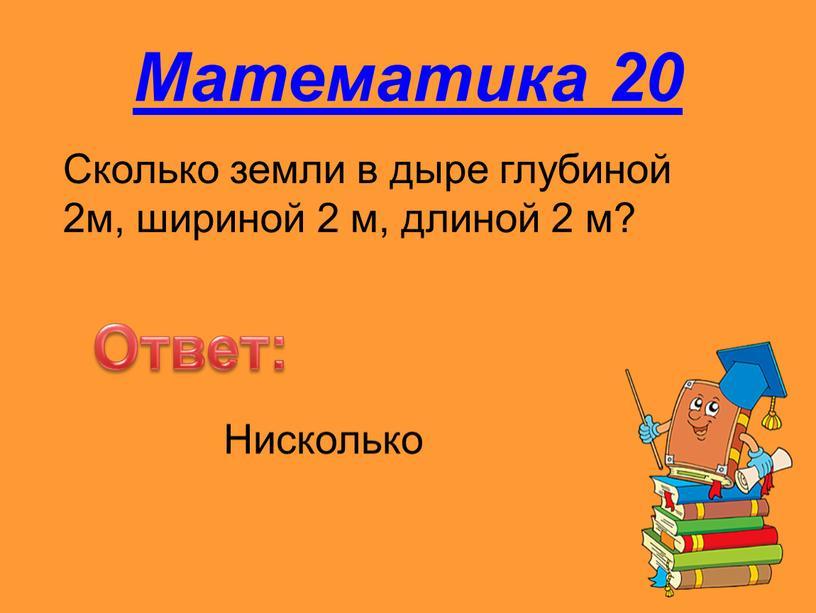Математика 20 Сколько земли в дыре глубиной 2м, шириной 2 м, длиной 2 м?