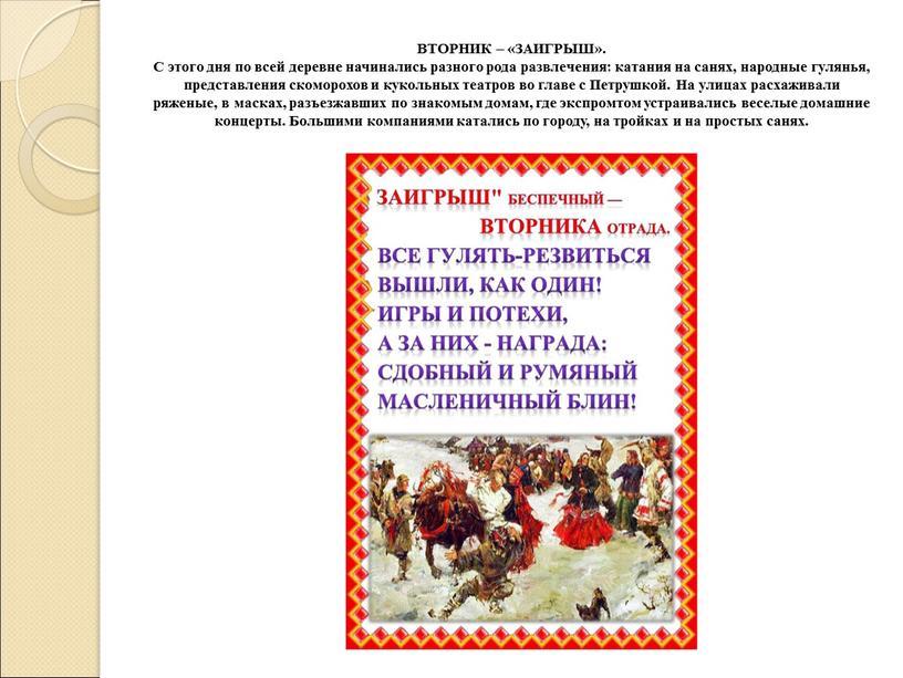 ВТОРНИК – «ЗАИГРЫШ». С этого дня по всей деревне начинались разного рода развлечения: катания на санях, народные гулянья, представления скоморохов и кукольных театров во главе…