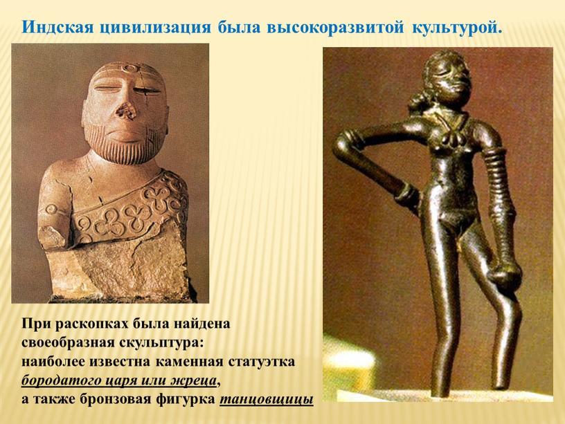 При раскопках была найдена своеобразная скульптура: наиболее известна каменная статуэтка бородатого царя или жреца , а также бронзовая фигурка танцовщицы