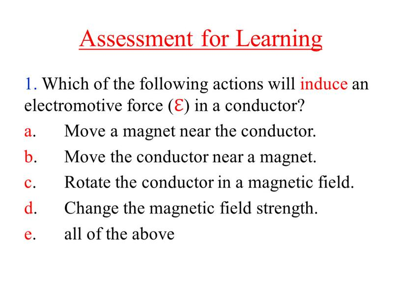 Assessment for Learning 1. Which of the following actions will induce an electromotive force (ℇ) in a conductor? a