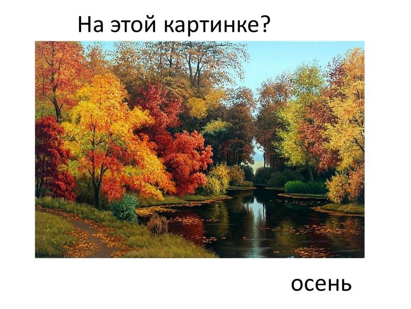 На этой картинке? осень