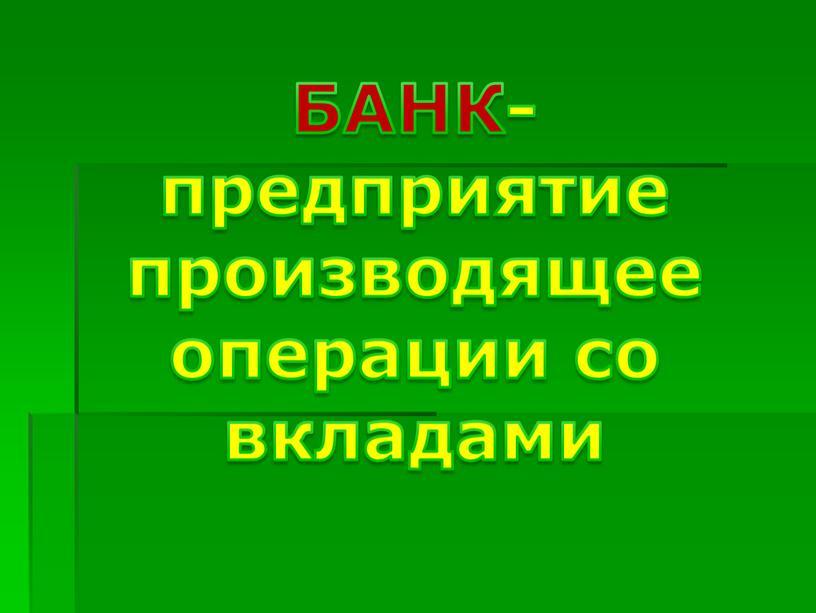 БАНК- предприятие производящее операции со вкладами