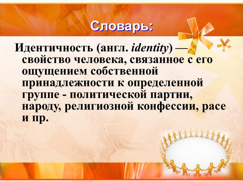 Словарь: Идентичность (англ. identity ) — свойство человека, связанное с его ощущением собственной принадлежности к определенной группе - политической партии, народу, религиозной конфессии, расе и…