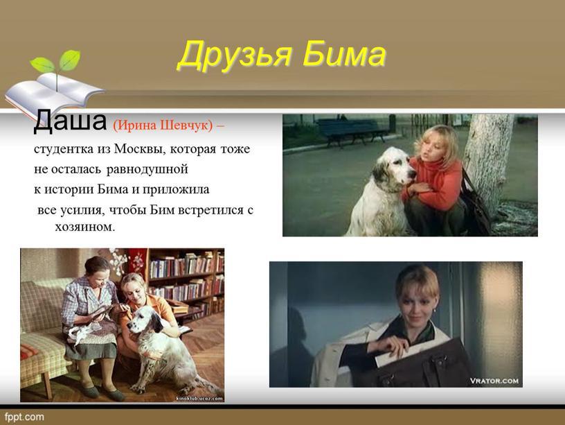 Друзья Бима Даша (Ирина Шевчук) – студентка из