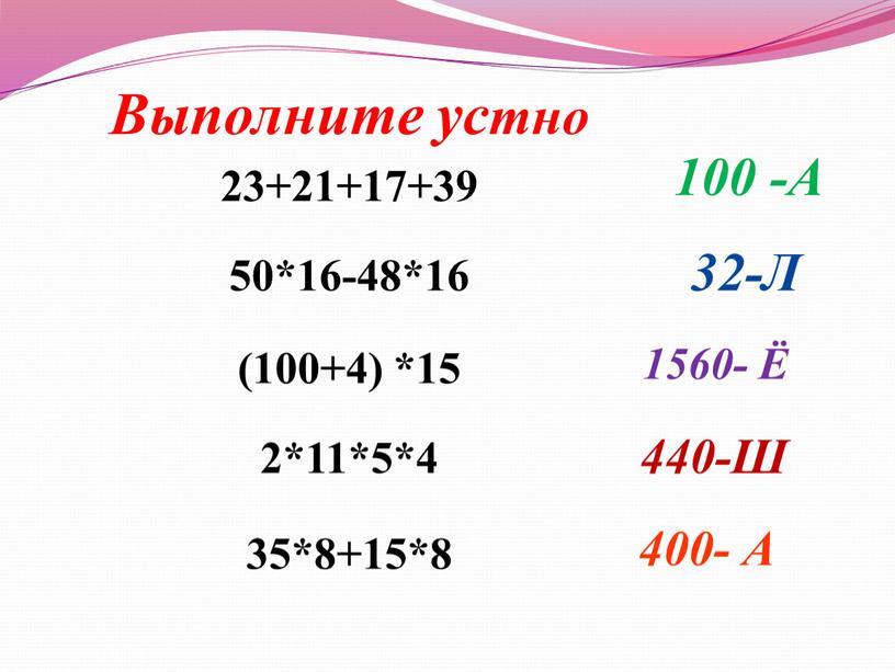 Выполните устно 23+21+17+39 50*16-48*16 (100+4) *15 2*11*5*4 35*8+15*8 100 -А 32-Л 1560- Ё 440-Ш 400-