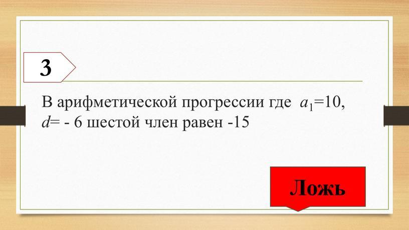 В арифметической прогрессии где a 1=10, d = - 6 шестой член равен -15 3