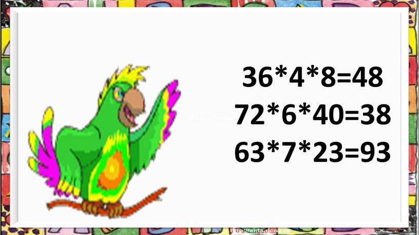 36*4*8=48 72*6*40=38 63*7*23=93