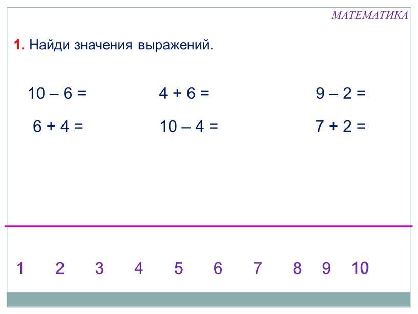 Найди значения выражений. 6 + 4 = 10 – 4 =