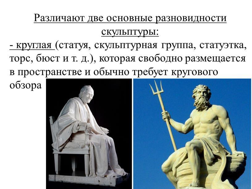 Различают две основные разновидности скульптуры: - круглая (статуя, скульптурная группа, статуэтка, торс, бюст и т