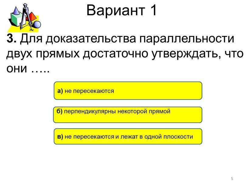 Вариант 1 в) не пересекаются и лежат в одной плоскости а) не пересекаются б) перпендикулярны некоторой прямой 5 3