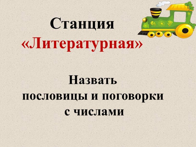 Станция «Литературная» Назвать пословицы и поговорки с числами