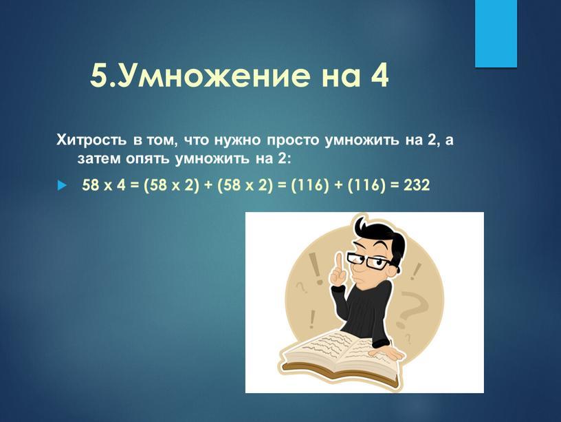 Умножение на 4 Хитрость в том, что нужно просто умножить на 2, а затем опять умножить на 2: 58 x 4 = (58 x 2)…