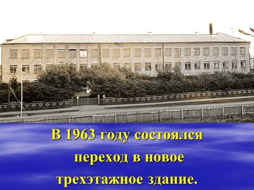 В 1963 году состоялся переход в новое трехэтажное здание