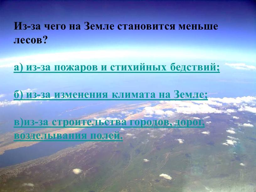 Из-за чего на Земле становится меньше лесов? а) из-за пожаров и стихийных бедствий; б) из-за изменения климата на