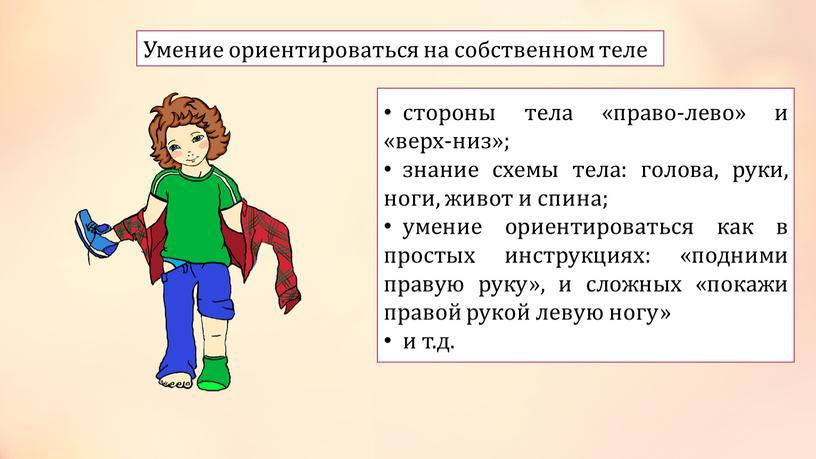 Умение ориентироваться на собственном теле стороны тела «право-лево» и «верх-низ»; знание схемы тела: голова, руки, ноги, живот и спина; умение ориентироваться как в простых инструкциях:…