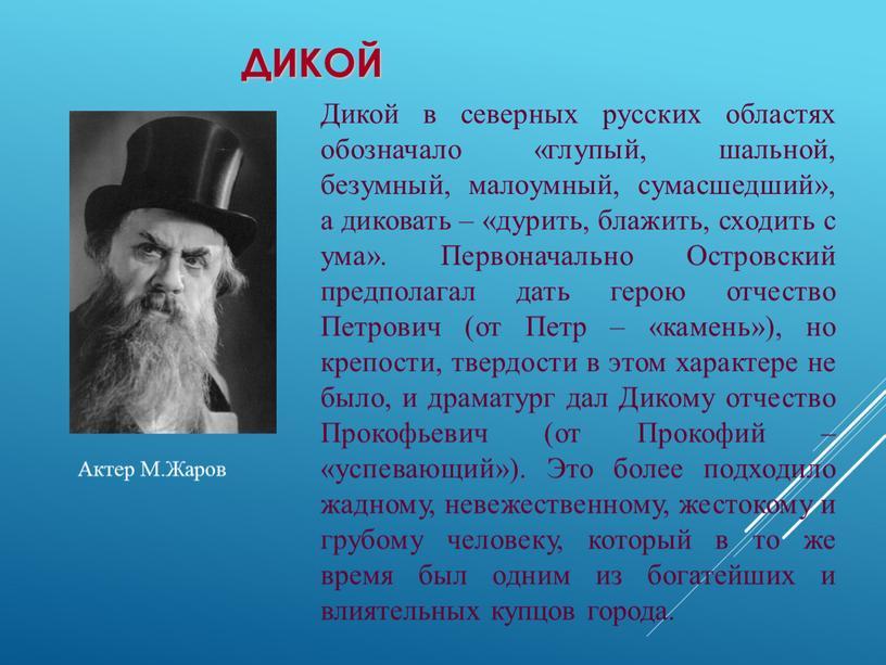 Дикой Дикой в северных русских областях обозначало «глупый, шальной, безумный, малоумный, сумасшедший», а диковать – «дурить, блажить, сходить с ума»