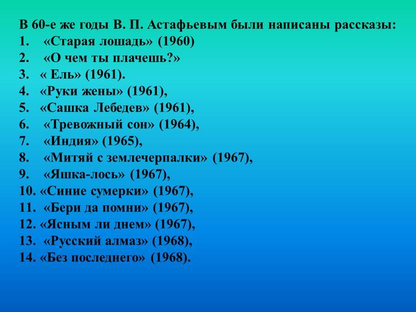 В 60-е же годы B. П. Астафьевым были написаны рассказы: «Старая лошадь» (1960) «О чем ты плачешь?» «