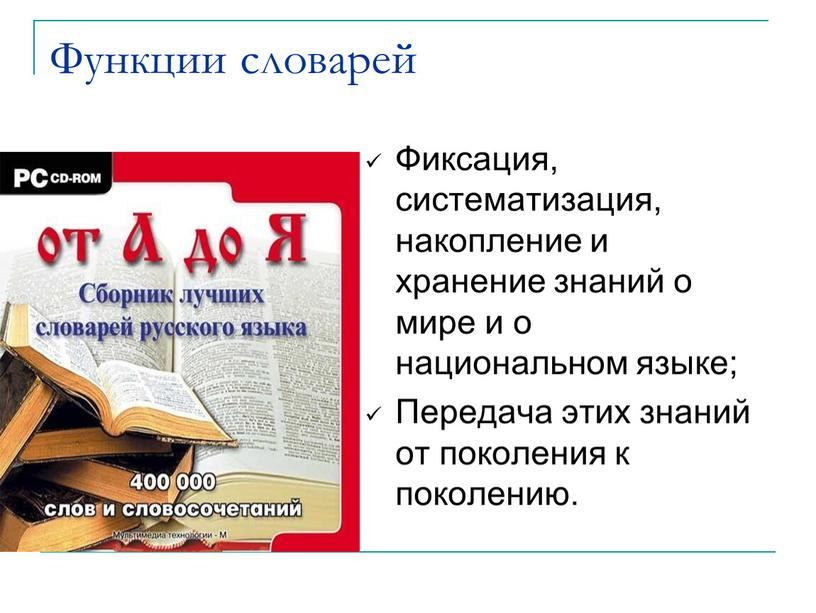 Функции словарей Фиксация, систематизация, накопление и хранение знаний о мире и о национальном языке;