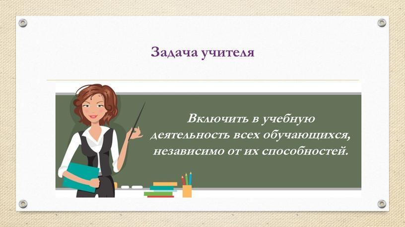 Задача учителя Включить в учебную деятельность всех обучающихся, независимо от их способностей